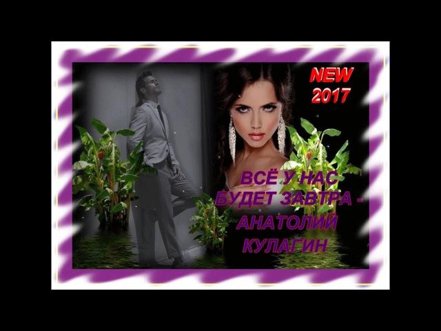 ВСЁ У НАС БУДЕТ ЗАВТРА - АНАТОЛИЙ КУЛАГИН_НОВИНКА 2017