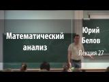 Лекция 27  Математический анализ  Юрий Белов  Лекториум
