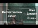 Лекция 37 | Математический анализ | Юрий Давыдов | Лекториум