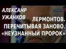 ACADEMIA. Александр Ужанков. Спецкурс «Лермонтов. Перечитывая заново». Неузнанный пророк.