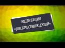 Медитация «Воскресение души» [Николай Пейчев, Академия Целителей]