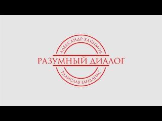 Александр Хакимов - , Программа Разумный Диалог.  Радислав Гандапас.