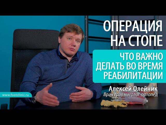 Что крайне важно делать во время реабилитации после операции на стопе Алексей Олейник footclinic