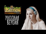 Bastion Soundtrack  Build That Wall (Zia's Theme)  Песня Зии. Русская версия от GALA Voices