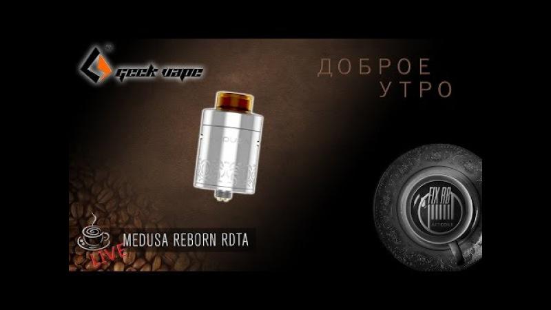 Доброе утро №127☕ кофе и Medusa Reborn RDTA by Geek Vape l LIVE 22.05.17  10:20 MCK