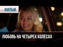 ▶️ Любовь на четырех колесах Мелодрама Смотреть фильмы и сериалы Русские мелодрамы