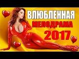 ВЛЮБЛЕННАЯ 2017. НОВИНКА 2017. РУССКАЯ МЕЛОДРАМА НОВИНКА 2017. ШИКАРНЫЙ ФИЛЬМ 2017.