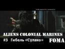 Aliens Colonial Marines часть 3 Гибель Сулако