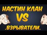 Настина Клан vs .ВЗРЫВАТЕЛИ.   (У АЛЕКСА ГОРИТ )