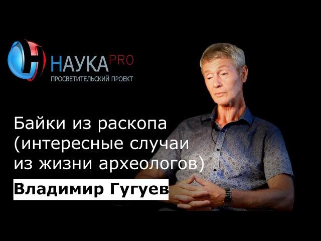 Владимир Гугуев - Байки из раскопа (интересные случаи из жизни археологов)