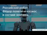 Российский робот Фёдор полетит в космос в составе экипажа.