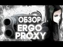 ERGO PROXY - ОДНО ИЗ САМЫХ АТМОСФЕРНЫХ АНИМЕ