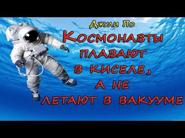 Космонавты плавают в киселе, а не летают в вакууме. Джули По