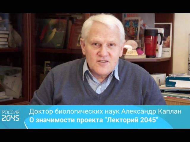 Доктор биологических наук Александр Каплан о значимости проекта Лекторий 2045