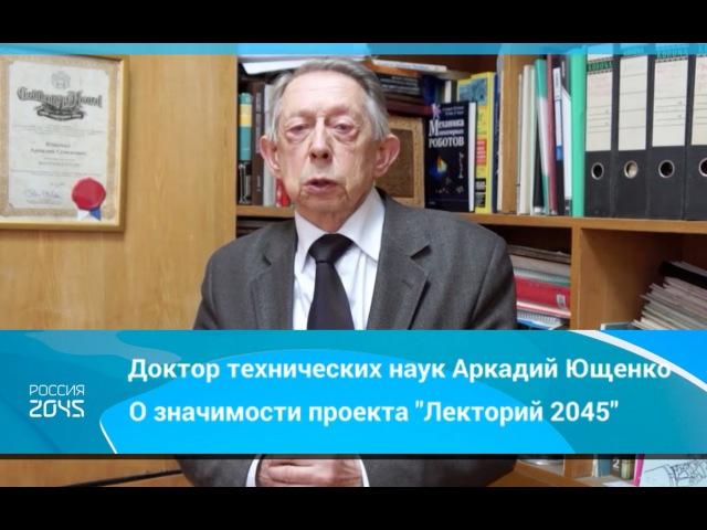 Доктор технических наук Аркадий Ющенко о значимости проекта Лекторий 2045