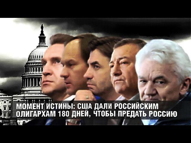 ✯ Момент истины США дали российским олигархам 180 дней, чтобы предать Россию