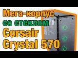 Корпус Corsair Crystal Series 570X RGB со стеклянными панелями. Обзор на русском!