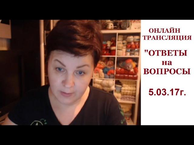 ОНЛАЙН-ТРАНСЛЯЦИЯ ОТВЕТЫ на ВОПРОСЫ 05.03.2017г.