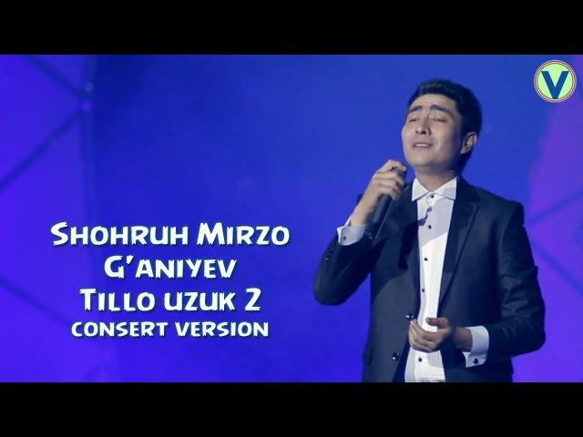 Shohruh Mirzo G'aniyev - Tillo uzuk 2   Шохрух Мирзо Ганиев - Тилло узук 2 (consert version) 2017