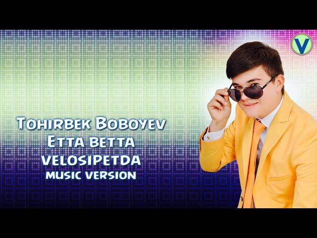 Tohirbek Boboyev - Etta betta velosipetda   Тохирбек Бобоев - Этта бетта велосипетда (music version)