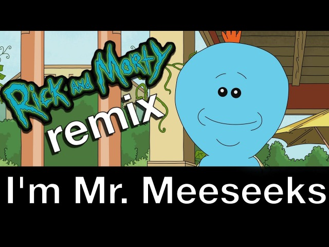 I'm Mr. Meeseeks (Rick and Morty remix song)