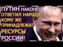 Путин ответил народу кому принадлежат ресурсы России
