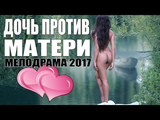СУПЕР ПРЕМЬЕРА 2017! ДОЧЬ ПРОТИВ МАТЕРИ Русские мелодрамы 2017 новинки, сериалы