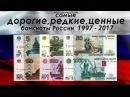 САМЫЕ ДОРОГИЕ РЕДКИЕ И ЦЕННЫЕ БАНКНОТЫ РОССИИ 1997 2017