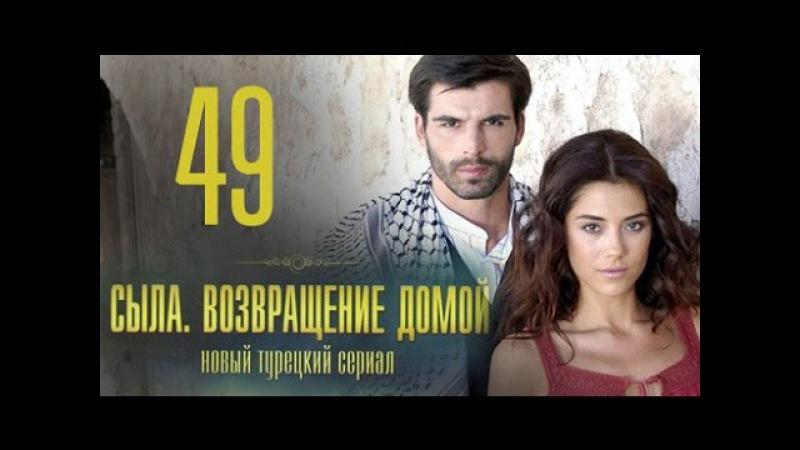 Турецкий сериал Сыла Возвращение домой 49 серия