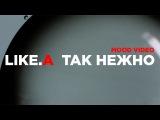 ЛАЙК-А / LIKE-A - ТАК НЕЖНО / MOOD VIDEO