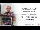 Александр Мунтеану Три твердыни сатаны 13 08 17