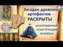 Загадки древних артефактов - раскрыты. Многомерная конструкция человека. Мудрость древних выпуск 2