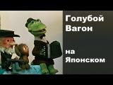 Голубой вагон на Японском песня крокоила Гены из мультфильма Чебурашка