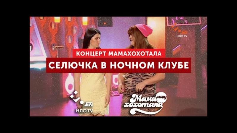 Селючка в Ночном Клубе | Мамахохотала | НЛО TV