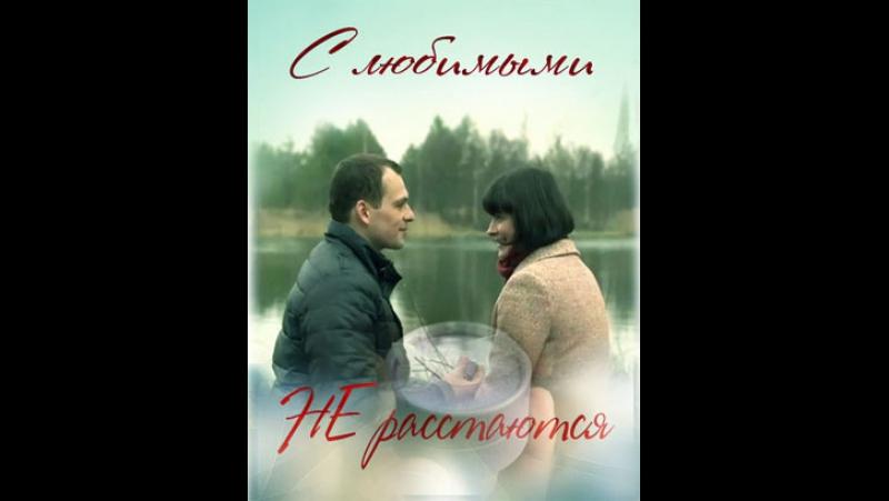 С любимыми не расстаются 1-2-3-4 серия (2015)