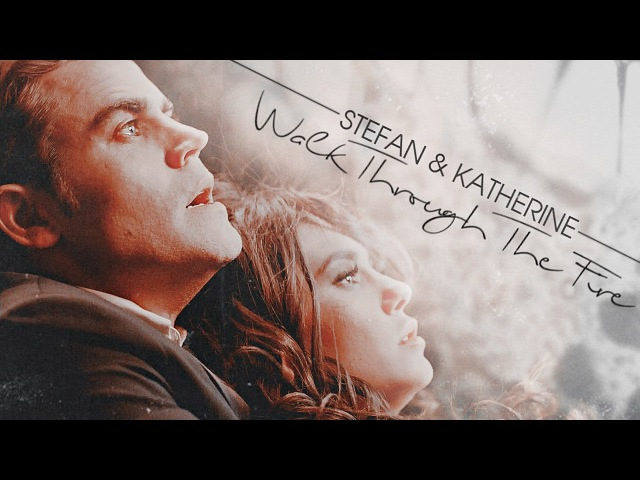✗Stefan Katherine || Walk Through The Fire [1x01-8x16]