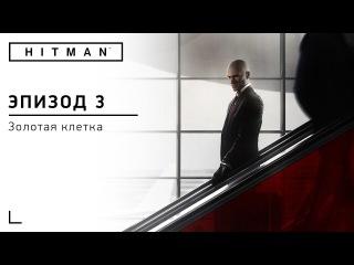 HITMAN - Эпизод 3 [Золотая клетка]
