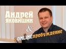 Андрей ЯКОВИШИН в ONLINEПРОБУЖДЕНИЕ