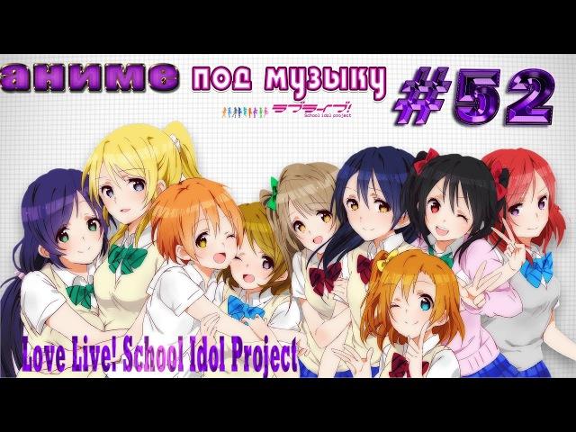 Аниме под музыку 52 - Love Live! School Idol Project (Живая любовь! Проект Школьный Идол)