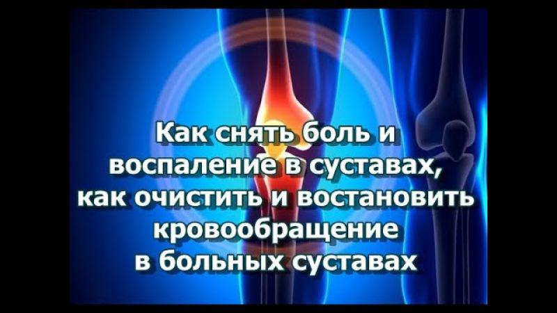 Как снять боль и воспаление в суставах, как очистить и восстановить кровообращение в суставах