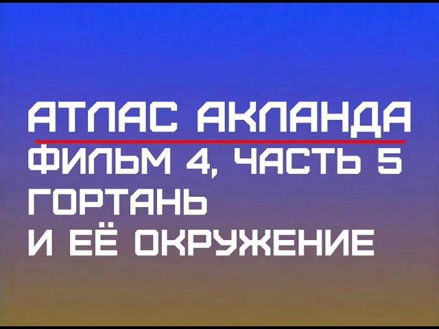 Фильм 4 Часть 5 Гортань и ее окружение Атлас Акланда