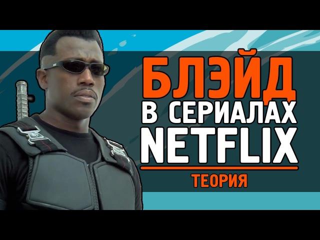 БЛЭЙД в Сериалах NETFLIX - Теория