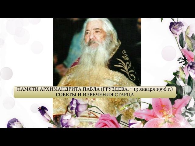 ПАМЯТИ АРХИМАНДРИТА ПАВЛА (ГРУЗДЕВА, † 13 ЯНВАРЯ 1996 ГОДА) СОВЕТЫ И ИЗРЕЧЕНИЯ СТАРЦА