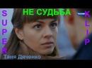 Очень жизненно! 💕 НЕ СУДЬБА 💕 Исп. Таня Дяченко КЛИПЫ 2017