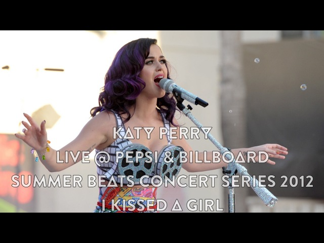Katy Perry - I Kissed A Girl (Live @ Pepsi Billboard Summer Beats Concert Series 2012, 1080p HD)