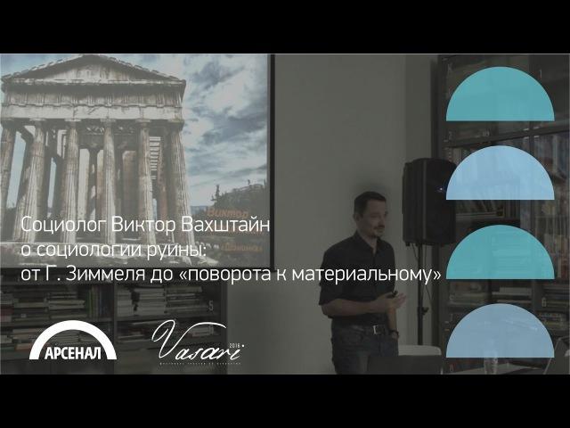 Социолог Виктор Вахштайн о социологии руины| ВАЗАРИ 2016