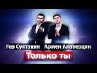 Гев Султанян х Армен Алавердян - Только ты (NEW 2017)
