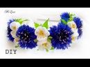 ОБОДОК С ВАСИЛЬКАМИ, МК  ВАСИЛЬКИ, МК   DIY Cornflowers Headband