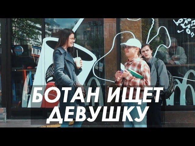 БОТАН ИЩЕТ ДЕВУШКУ