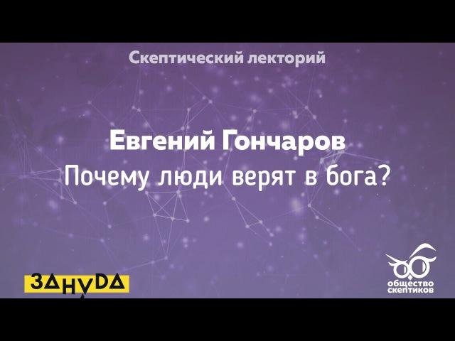 Евгений Гончаров - Почему люди верят в бога (Скептический лекторий)
